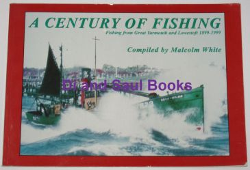 A Century of Fishing - Fishing from Great Yarmouth and Lowestoft 1899-1999, by M White